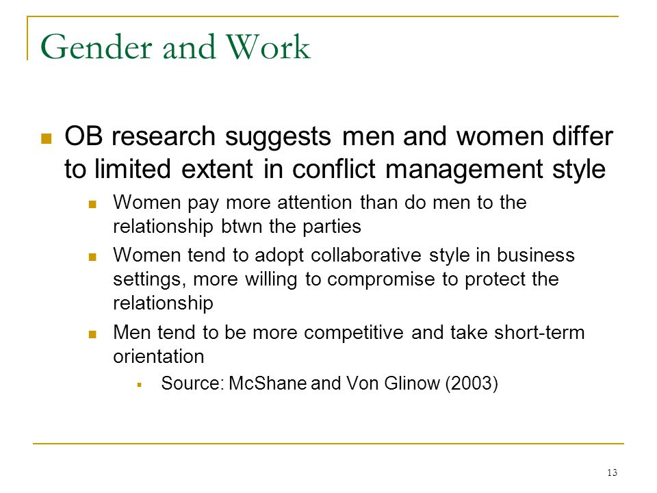 13 Gender and Work OB research suggests men and women differ to limited extent in conflict management style Women pay more attention than do men to the relationship btwn the parties Women tend to adopt collaborative style in business settings, more willing to compromise to protect the relationship Men tend to be more competitive and take short-term orientation  Source: McShane and Von Glinow (2003)