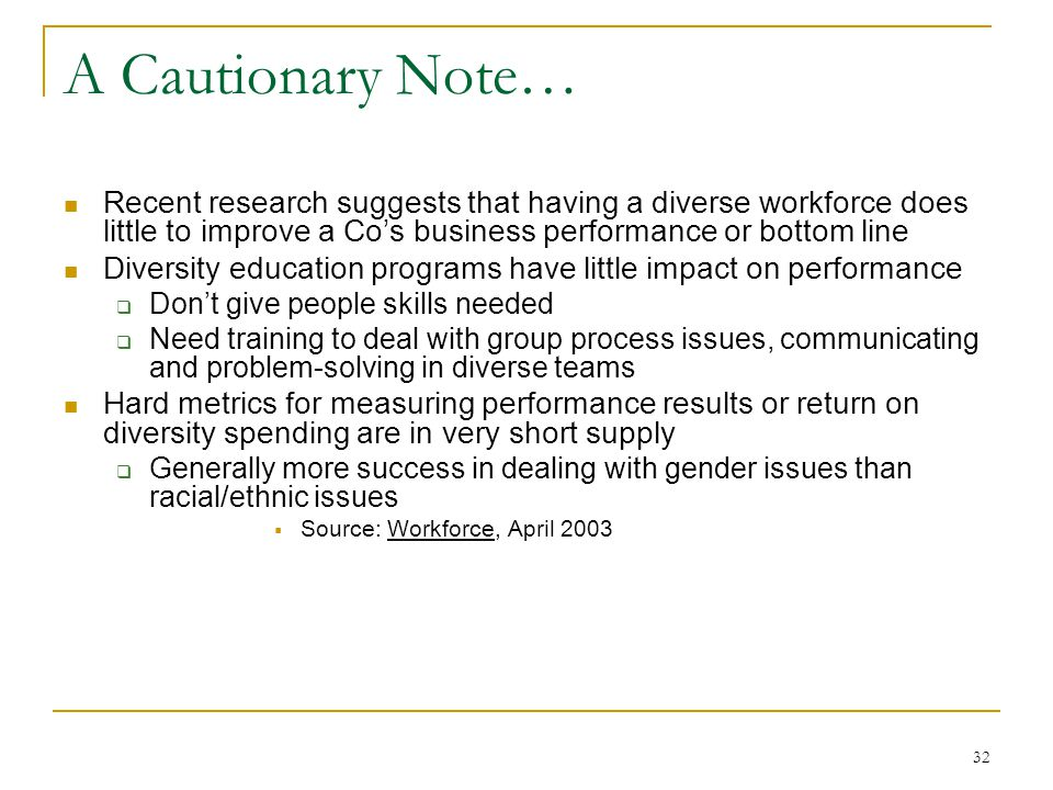 32 A Cautionary Note… Recent research suggests that having a diverse workforce does little to improve a Co's business performance or bottom line Diversity education programs have little impact on performance  Don't give people skills needed  Need training to deal with group process issues, communicating and problem-solving in diverse teams Hard metrics for measuring performance results or return on diversity spending are in very short supply  Generally more success in dealing with gender issues than racial/ethnic issues  Source: Workforce, April 2003