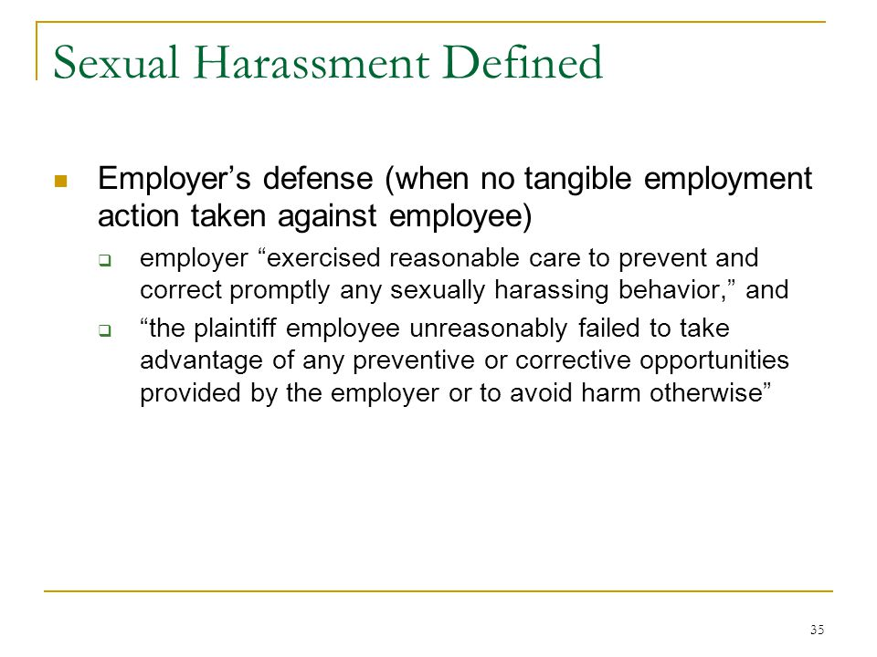 35 Sexual Harassment Defined Employer's defense (when no tangible employment action taken against employee)  employer exercised reasonable care to prevent and correct promptly any sexually harassing behavior, and  the plaintiff employee unreasonably failed to take advantage of any preventive or corrective opportunities provided by the employer or to avoid harm otherwise