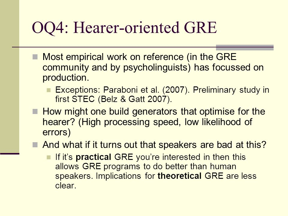 OQ4: Hearer-oriented GRE Most empirical work on reference (in the GRE community and by psycholinguists) has focussed on production. Exceptions: Parabo