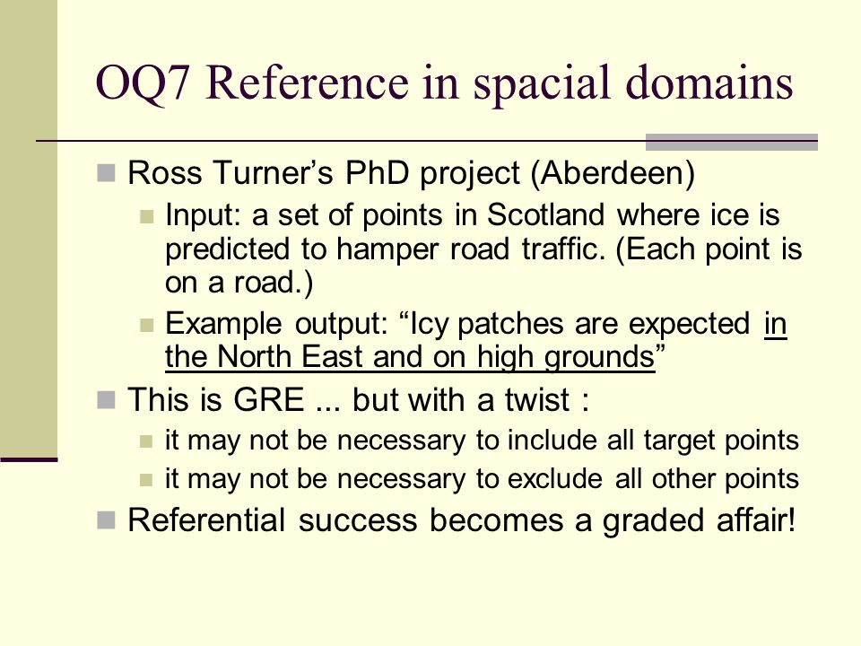 OQ7 Reference in spacial domains Ross Turner's PhD project (Aberdeen) Input: a set of points in Scotland where ice is predicted to hamper road traffic