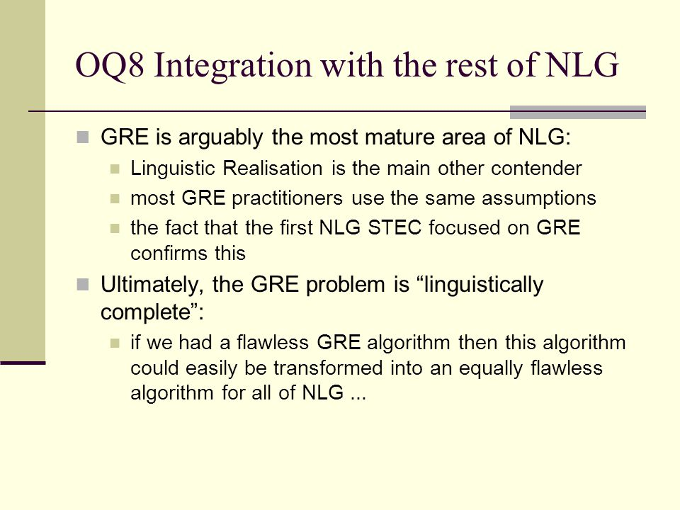 OQ8 Integration with the rest of NLG GRE is arguably the most mature area of NLG: Linguistic Realisation is the main other contender most GRE practiti