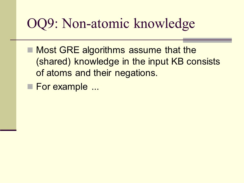 OQ9: Non-atomic knowledge Most GRE algorithms assume that the (shared) knowledge in the input KB consists of atoms and their negations. For example...