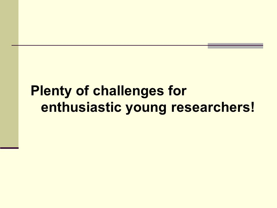 Plenty of challenges for enthusiastic young researchers!