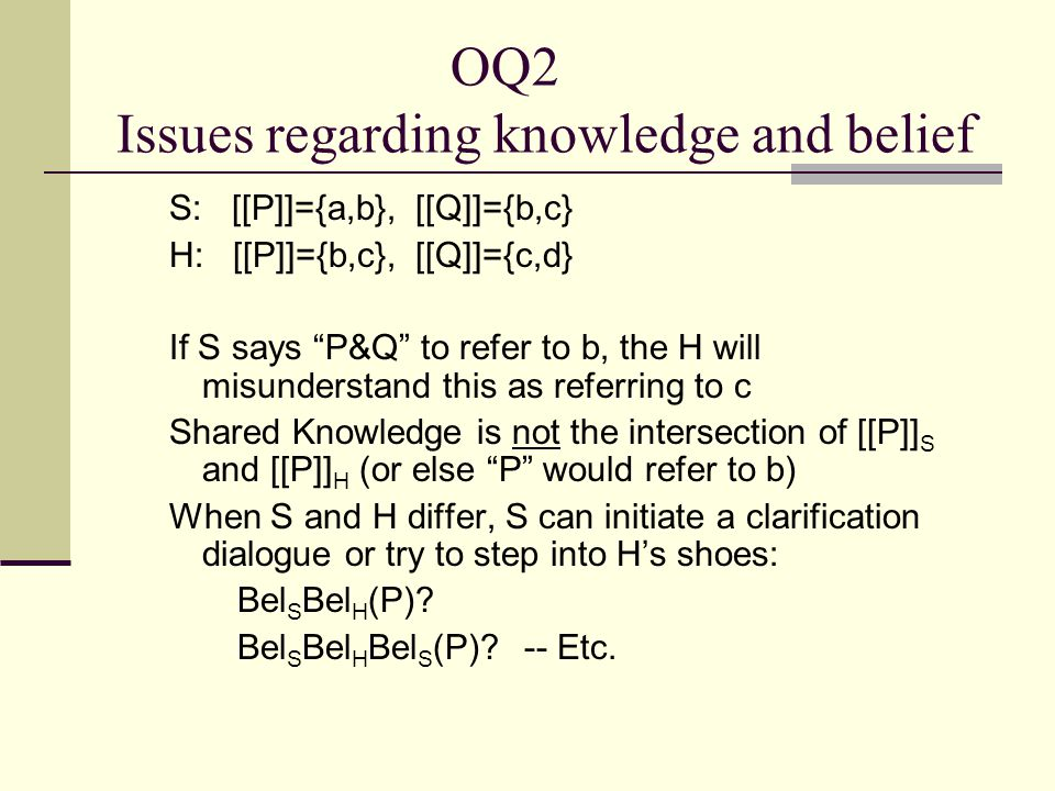 "OQ2 Issues regarding knowledge and belief S: [[P]]={a,b}, [[Q]]={b,c} H: [[P]]={b,c}, [[Q]]={c,d} If S says ""P&Q"" to refer to b, the H will misunderst"