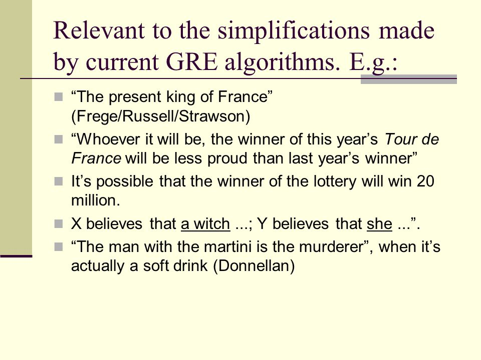 "Relevant to the simplifications made by current GRE algorithms. E.g.: ""The present king of France"" (Frege/Russell/Strawson) ""Whoever it will be, the w"