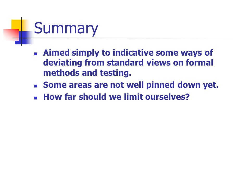 Summary Aimed simply to indicative some ways of deviating from standard views on formal methods and testing.