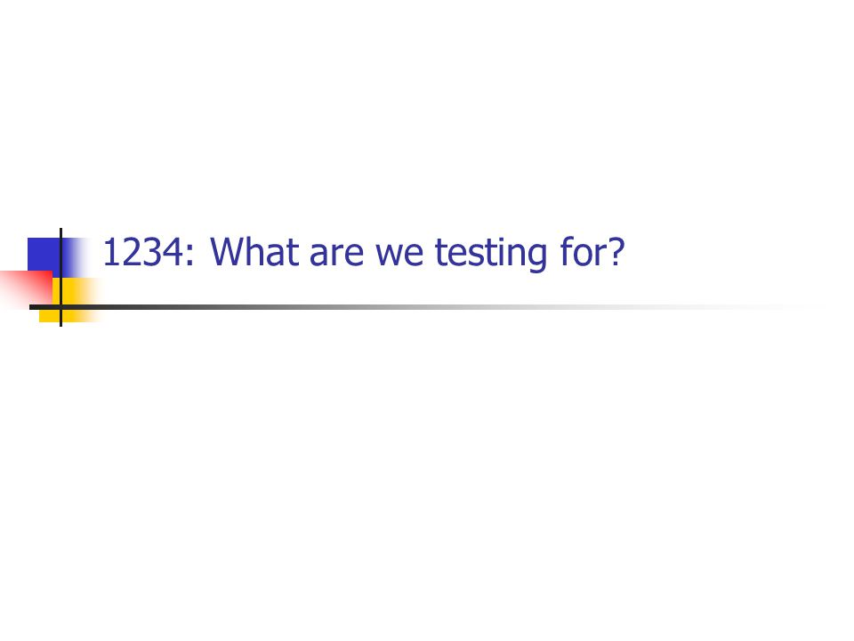 1234: What are we testing for