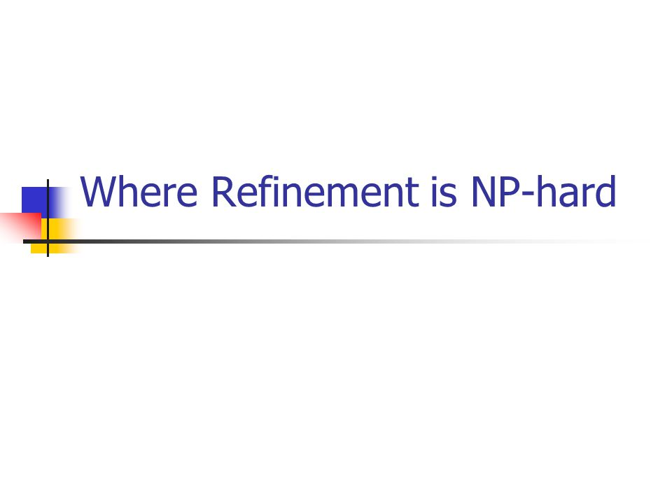 NP-Hard Refinements Common to say that formal specification is hard and refinement is harder.