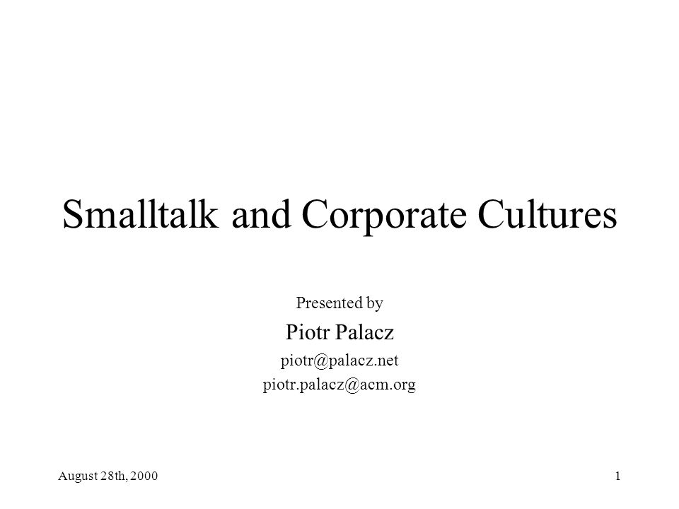 August 28th, 20001 Smalltalk and Corporate Cultures Presented by Piotr Palacz piotr@palacz.net piotr.palacz@acm.org