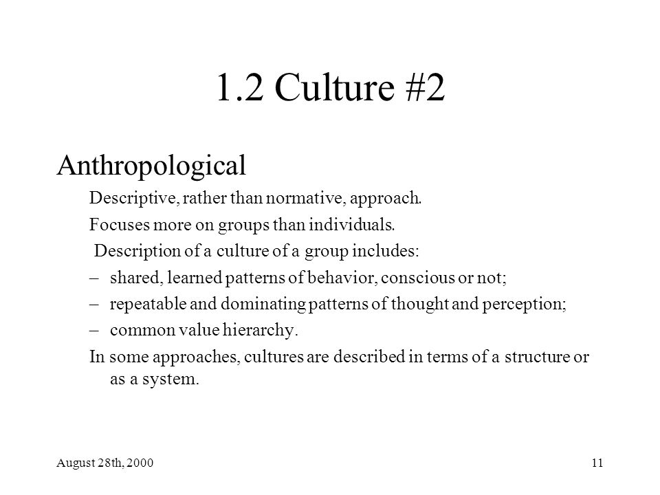 August 28th, 200011 1.2 Culture #2 Anthropological Descriptive, rather than normative, approach.