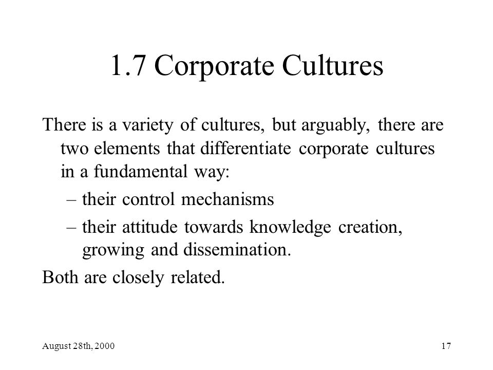 August 28th, 200017 1.7 Corporate Cultures There is a variety of cultures, but arguably, there are two elements that differentiate corporate cultures in a fundamental way: –their control mechanisms –their attitude towards knowledge creation, growing and dissemination.