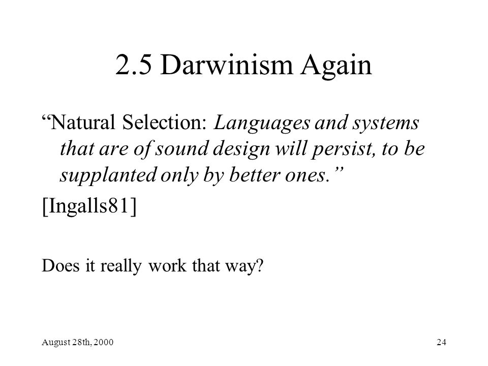 August 28th, 200024 2.5 Darwinism Again Natural Selection: Languages and systems that are of sound design will persist, to be supplanted only by better ones. [Ingalls81] Does it really work that way