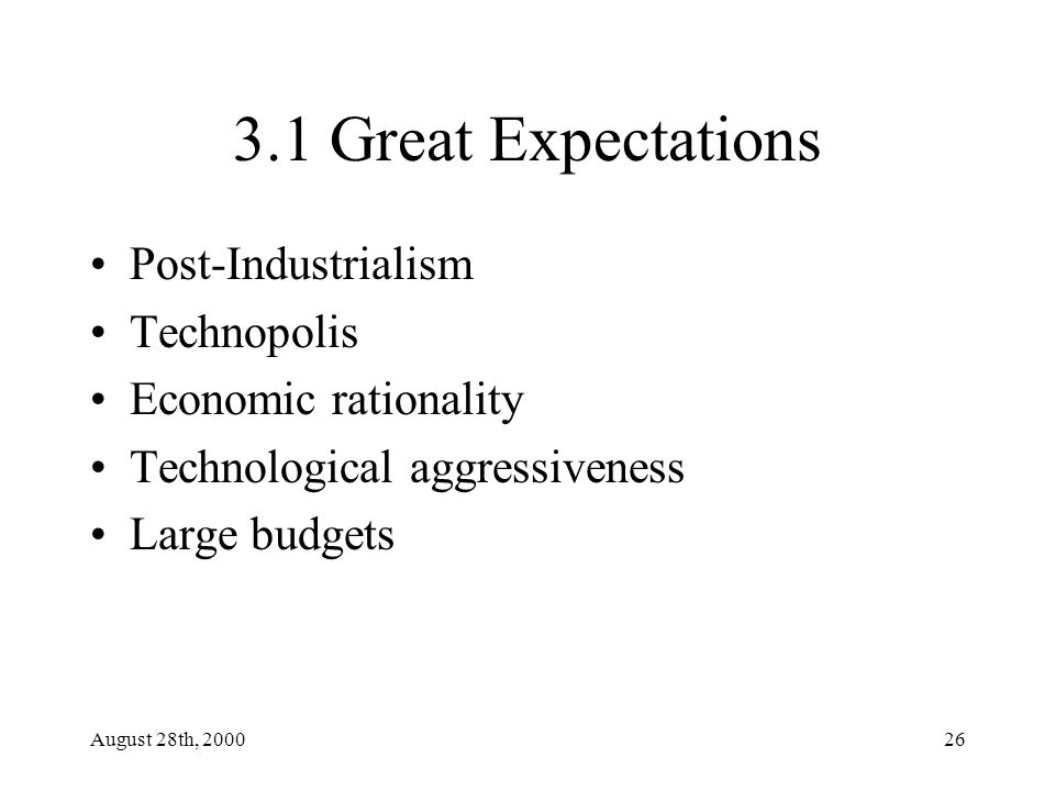 August 28th, 200026 3.1 Great Expectations Post-Industrialism Technopolis Economic rationality Technological aggressiveness Large budgets