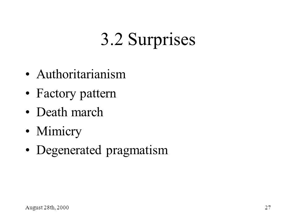 August 28th, 200027 3.2 Surprises Authoritarianism Factory pattern Death march Mimicry Degenerated pragmatism