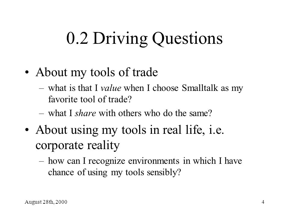 August 28th, 20004 0.2 Driving Questions About my tools of trade –what is that I value when I choose Smalltalk as my favorite tool of trade.