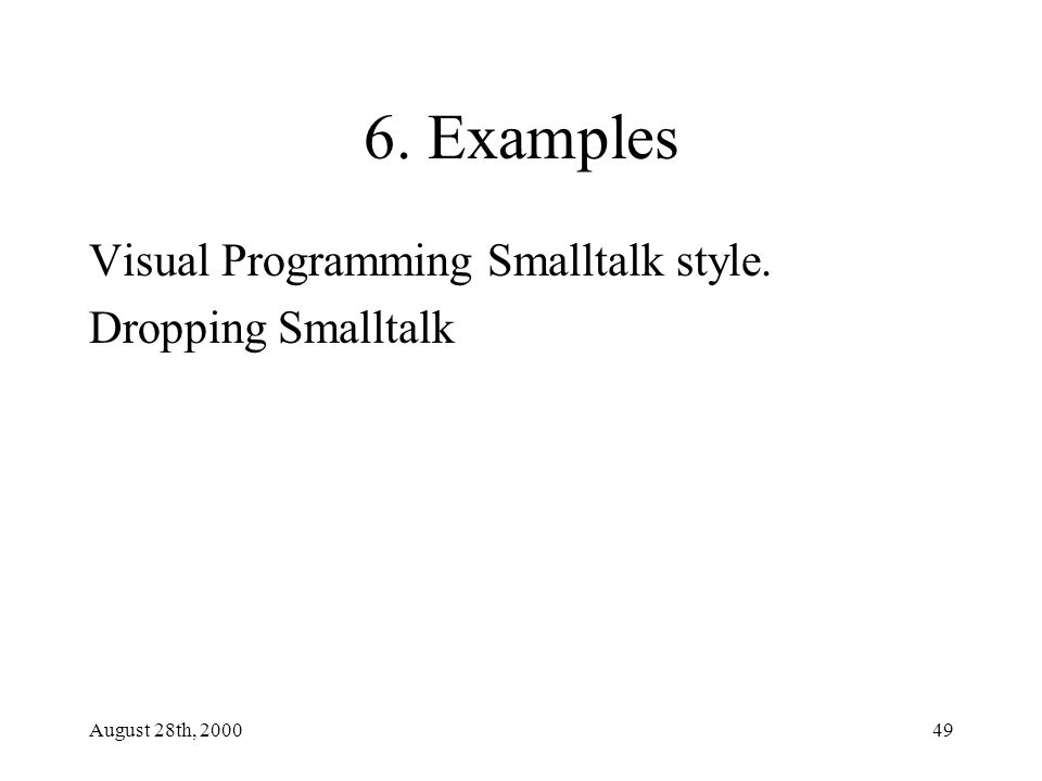 August 28th, 200049 6. Examples Visual Programming Smalltalk style. Dropping Smalltalk