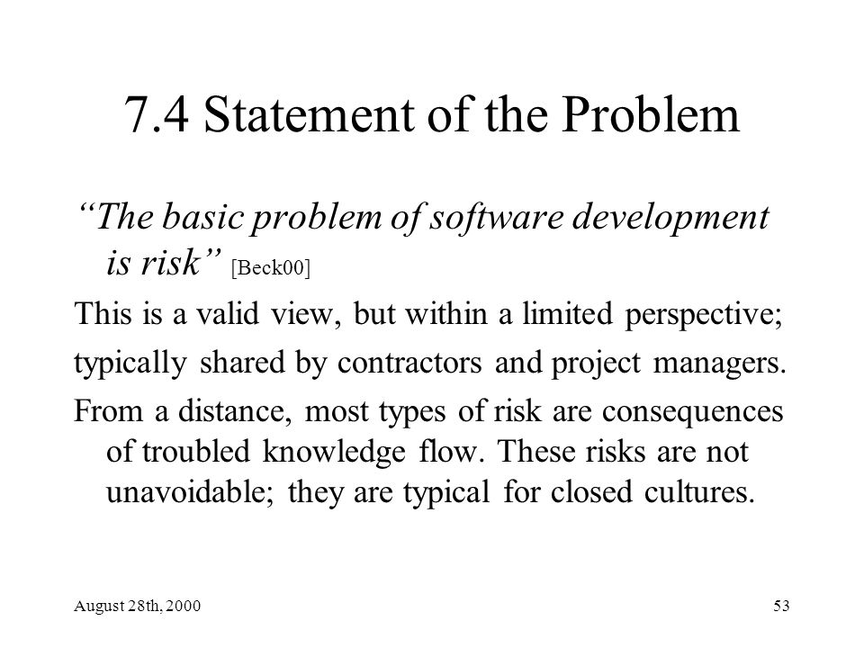 August 28th, 200053 7.4 Statement of the Problem The basic problem of software development is risk [Beck00] This is a valid view, but within a limited perspective; typically shared by contractors and project managers.