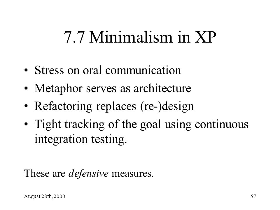 August 28th, 200057 7.7 Minimalism in XP Stress on oral communication Metaphor serves as architecture Refactoring replaces (re-)design Tight tracking of the goal using continuous integration testing.