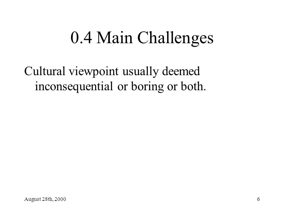August 28th, 20006 0.4 Main Challenges Cultural viewpoint usually deemed inconsequential or boring or both.