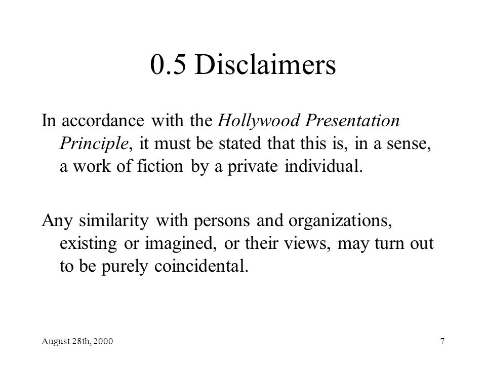 August 28th, 20007 0.5 Disclaimers In accordance with the Hollywood Presentation Principle, it must be stated that this is, in a sense, a work of fiction by a private individual.