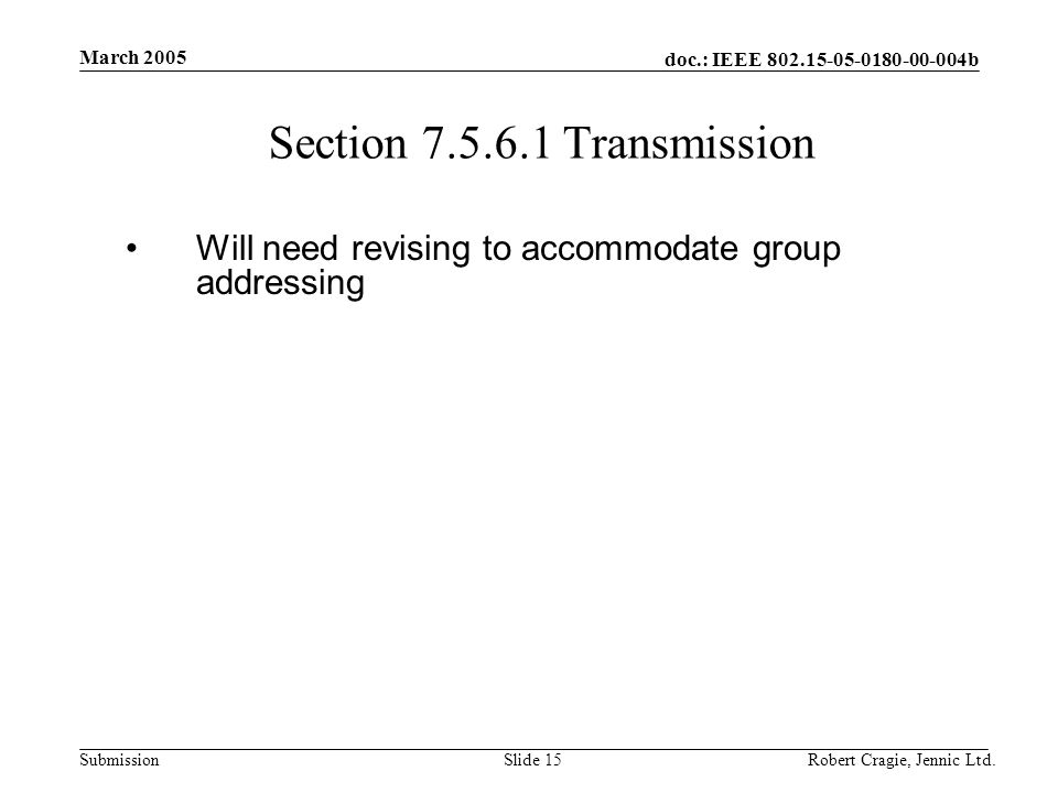 doc.: IEEE 802.15-05-0180-00-004b Submission March 2005 Robert Cragie, Jennic Ltd.Slide 15 Section 7.5.6.1 Transmission Will need revising to accommodate group addressing