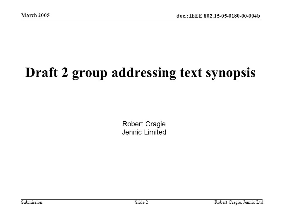 doc.: IEEE 802.15-05-0180-00-004b Submission March 2005 Robert Cragie, Jennic Ltd.Slide 3 Introduction A synopsis of the text which will be in draft 2 outlining the content of the sections with regard to group addressing Based on discussions between members of a subgroup consisting of: –Phil Beecher, CompXs –Robert Cragie, Jennic –Øyvind Janbu, Chipcon –Joseph Soma Reddy, Figure 8 Wireless –Zachary Smith, Ember –Rene Struik, Certicom