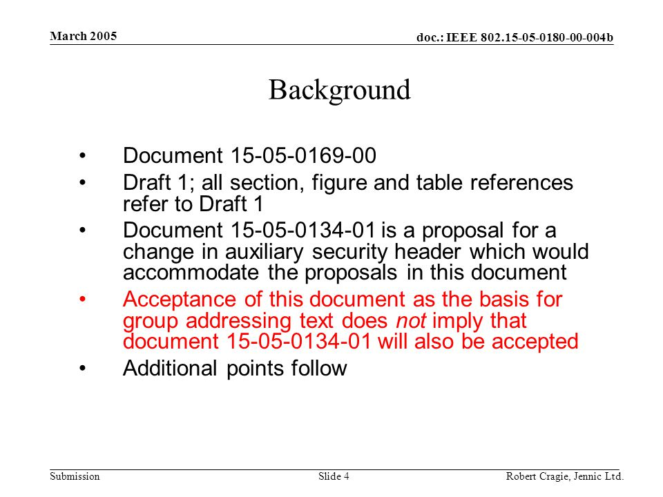 doc.: IEEE 802.15-05-0180-00-004b Submission March 2005 Robert Cragie, Jennic Ltd.Slide 4 Background Document 15-05-0169-00 Draft 1; all section, figure and table references refer to Draft 1 Document 15-05-0134-01 is a proposal for a change in auxiliary security header which would accommodate the proposals in this document Acceptance of this document as the basis for group addressing text does not imply that document 15-05-0134-01 will also be accepted Additional points follow