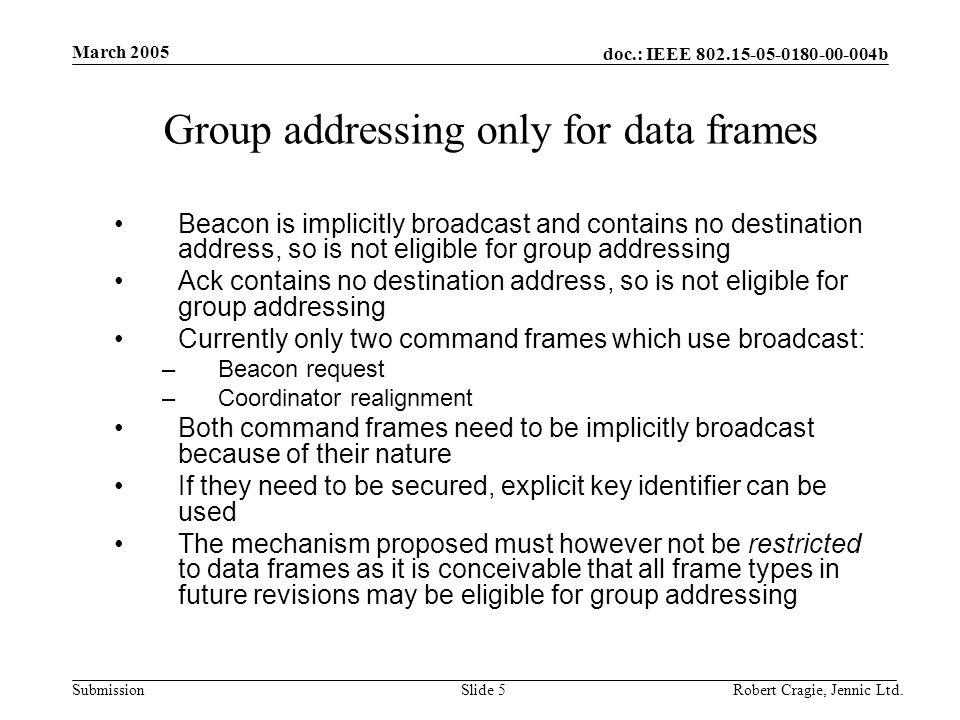 doc.: IEEE 802.15-05-0180-00-004b Submission March 2005 Robert Cragie, Jennic Ltd.Slide 16 Section 7.5.6.2 Reception and rejection Need to add text to clarify that if the group addressing bit is set, the (data) frame should be processed according to the section which describes using the destination address filter table This section is missing and needs to be added but doesn't necessarily fit into this section Suggest using the format used in 7.5.8 which although arguably terse, is precise and unambiguous