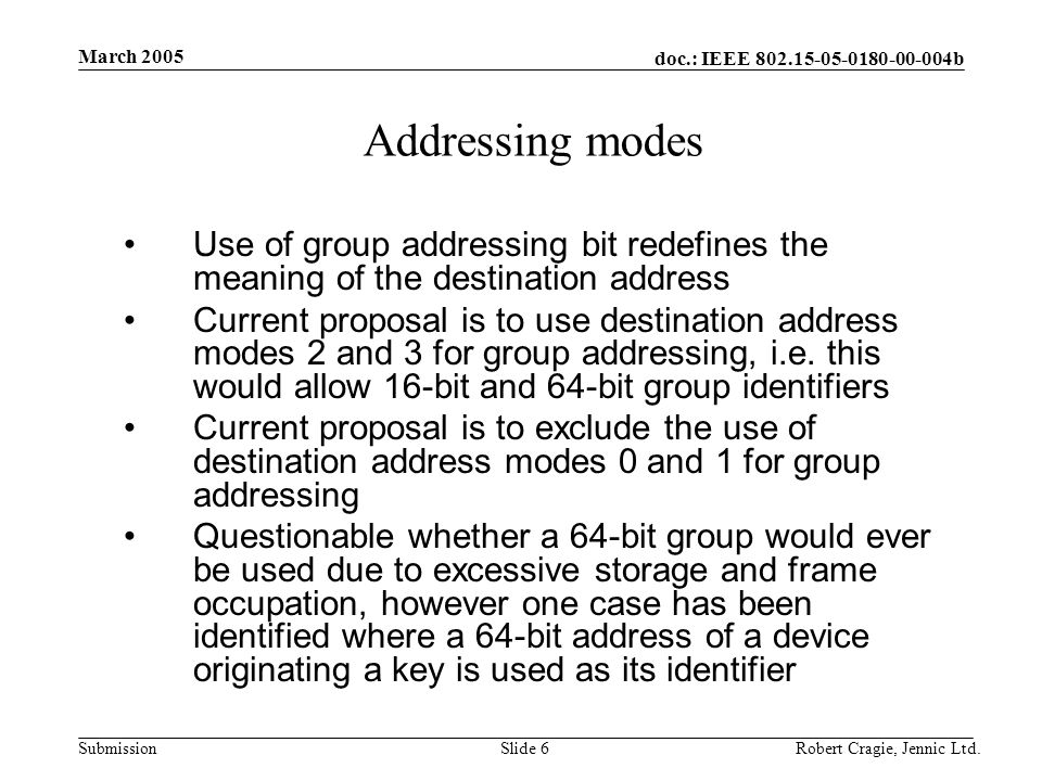 doc.: IEEE 802.15-05-0180-00-004b Submission March 2005 Robert Cragie, Jennic Ltd.Slide 17 Section 7.5.6.4 Use of acknowledgements Need to specify that group addressed data frames are not acknowledged This may not be the section to do it in but it should be referenced here