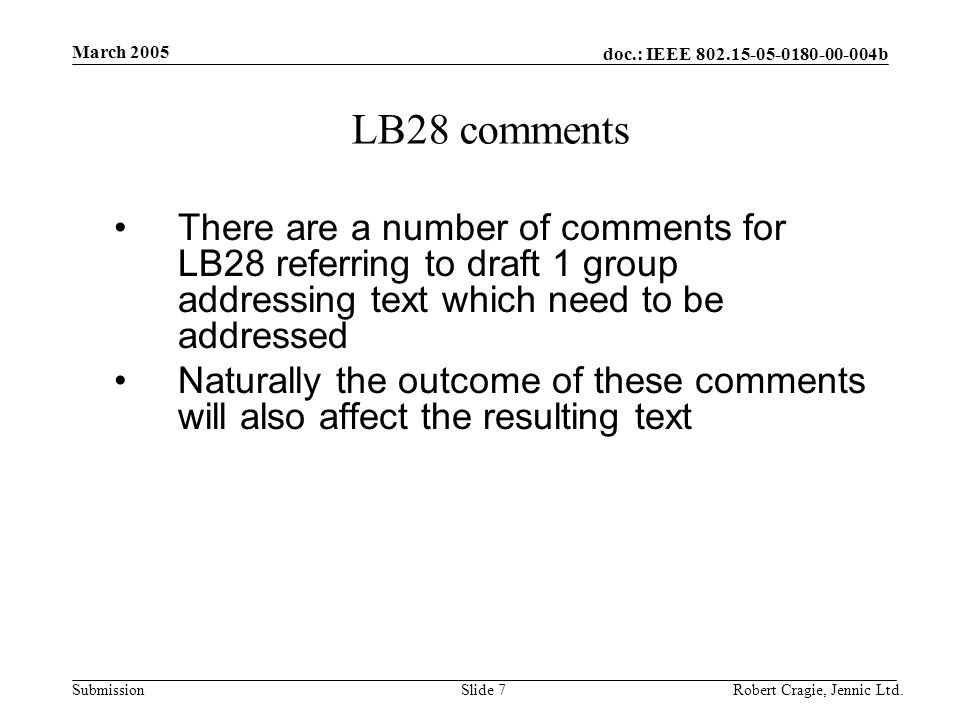 doc.: IEEE 802.15-05-0180-00-004b Submission March 2005 Robert Cragie, Jennic Ltd.Slide 18 Section 7.5.8 Frame security Section 7.5.8.3.2 and 7.5.8.3.4 need to include text to accommodate the implicit key lookup based on group address if group addressing is specified There will also be a single key sequence number accommodated in a single octet KeyIdAddress (KeyIdentifier) field which is used in addition to the group address for key lookup