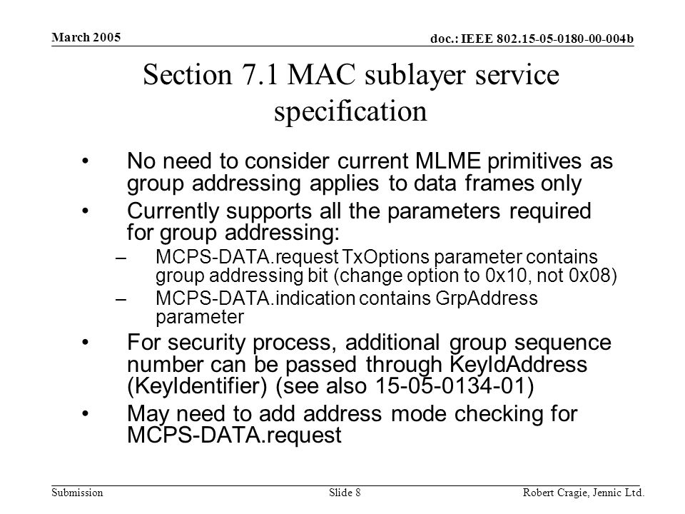 doc.: IEEE 802.15-05-0180-00-004b Submission March 2005 Robert Cragie, Jennic Ltd.Slide 8 Section 7.1 MAC sublayer service specification No need to consider current MLME primitives as group addressing applies to data frames only Currently supports all the parameters required for group addressing: –MCPS-DATA.request TxOptions parameter contains group addressing bit (change option to 0x10, not 0x08) –MCPS-DATA.indication contains GrpAddress parameter For security process, additional group sequence number can be passed through KeyIdAddress (KeyIdentifier) (see also 15-05-0134-01) May need to add address mode checking for MCPS-DATA.request