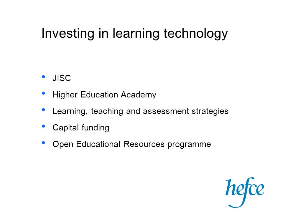 Investing in learning technology JISC Higher Education Academy Learning, teaching and assessment strategies Capital funding Open Educational Resources programme