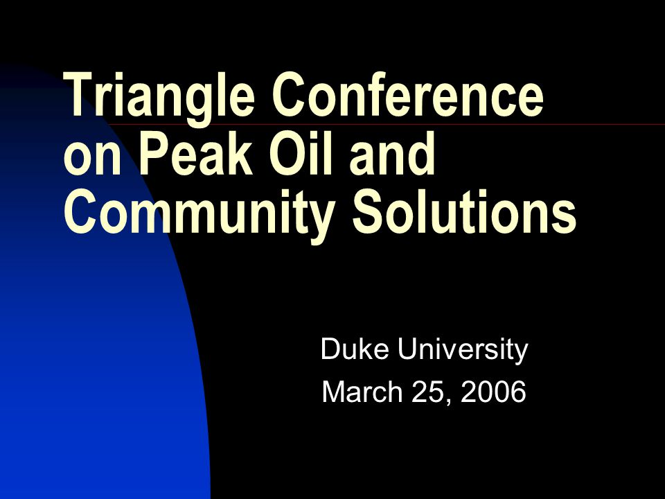 Triangle Conference on Peak Oil and Community Solutions Duke University March 25, 2006