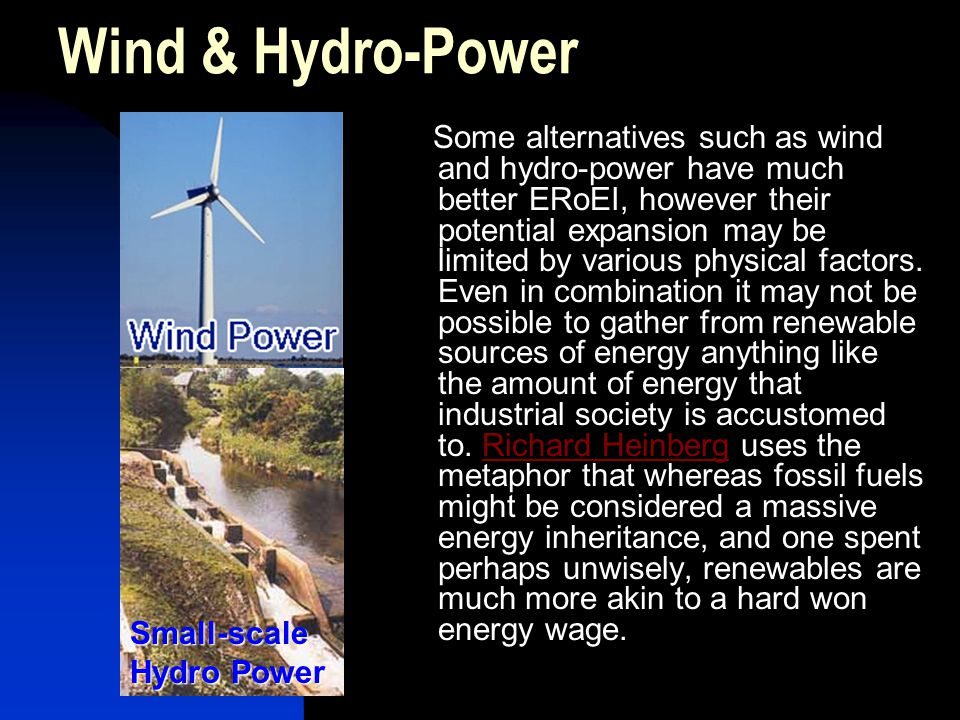 Wind & Hydro-Power Some alternatives such as wind and hydro-power have much better ERoEI, however their potential expansion may be limited by various physical factors.