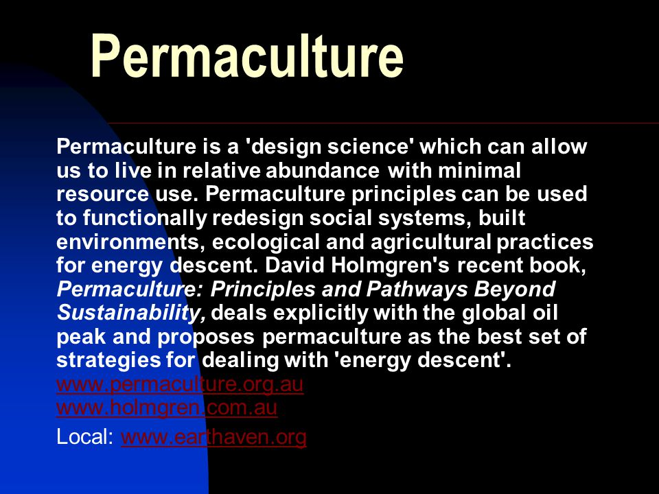 Permaculture Permaculture is a design science which can allow us to live in relative abundance with minimal resource use.