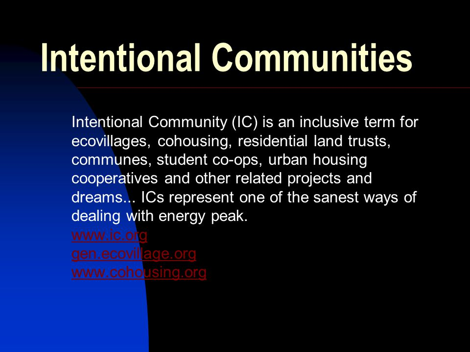Intentional Communities Intentional Community (IC) is an inclusive term for ecovillages, cohousing, residential land trusts, communes, student co-ops, urban housing cooperatives and other related projects and dreams...
