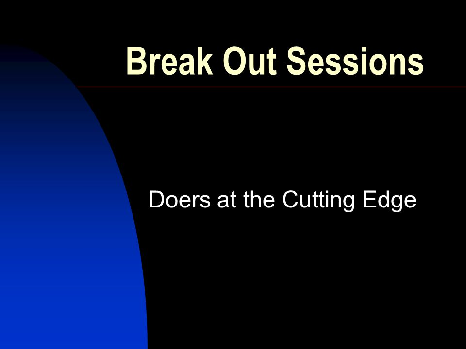 Break Out Sessions Doers at the Cutting Edge