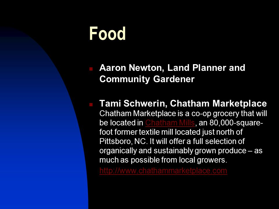Food Aaron Newton, Land Planner and Community Gardener Tami Schwerin, Chatham Marketplace Chatham Marketplace is a co-op grocery that will be located in Chatham Mills, an 80,000-square- foot former textile mill located just north of Pittsboro, NC.