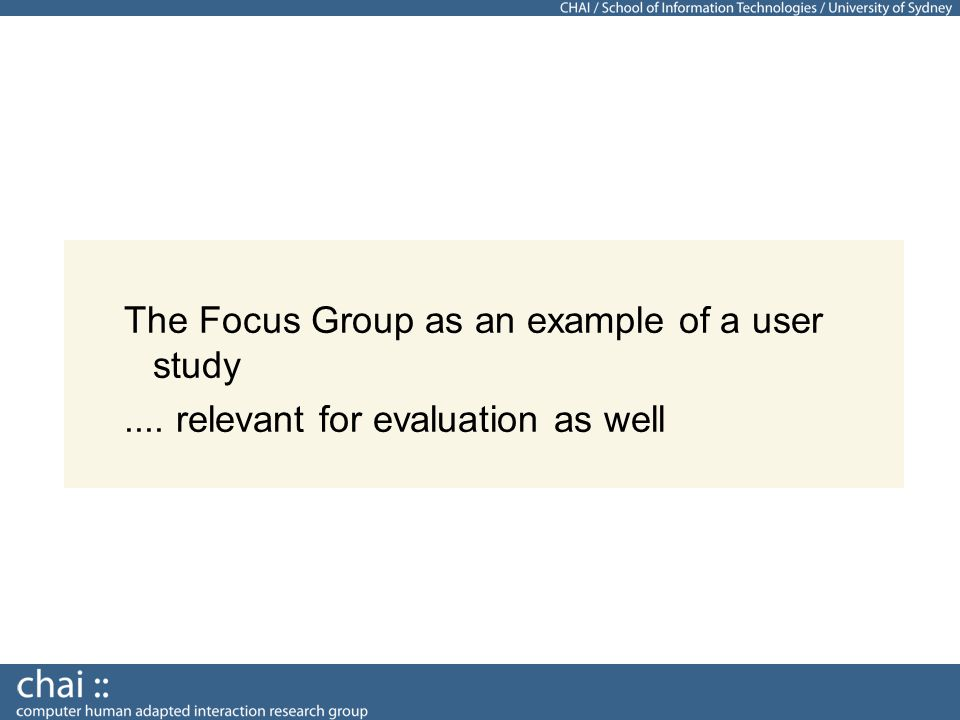 The Focus Group as an example of a user study.... relevant for evaluation as well