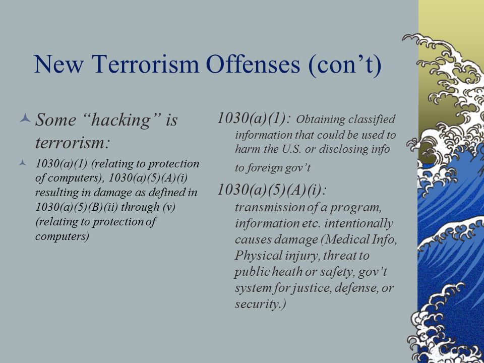 New Terrorism Offenses (con't) Some hacking is terrorism: 1030(a)(1) (relating to protection of computers), 1030(a)(5)(A)(i) resulting in damage as defined in 1030(a)(5)(B)(ii) through (v) (relating to protection of computers) 1030(a)(1): Obtaining classified information that could be used to harm the U.S.