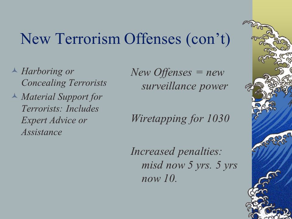 New Terrorism Offenses (con't) Harboring or Concealing Terrorists Material Support for Terrorists: Includes Expert Advice or Assistance New Offenses = new surveillance power Wiretapping for 1030 Increased penalties: misd now 5 yrs.