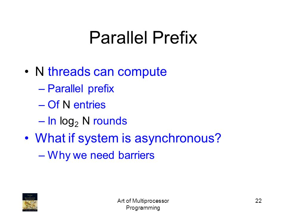 Art of Multiprocessor Programming 22 Parallel Prefix N threads can compute –Parallel prefix –Of N entries –In log 2 N rounds What if system is asynchr