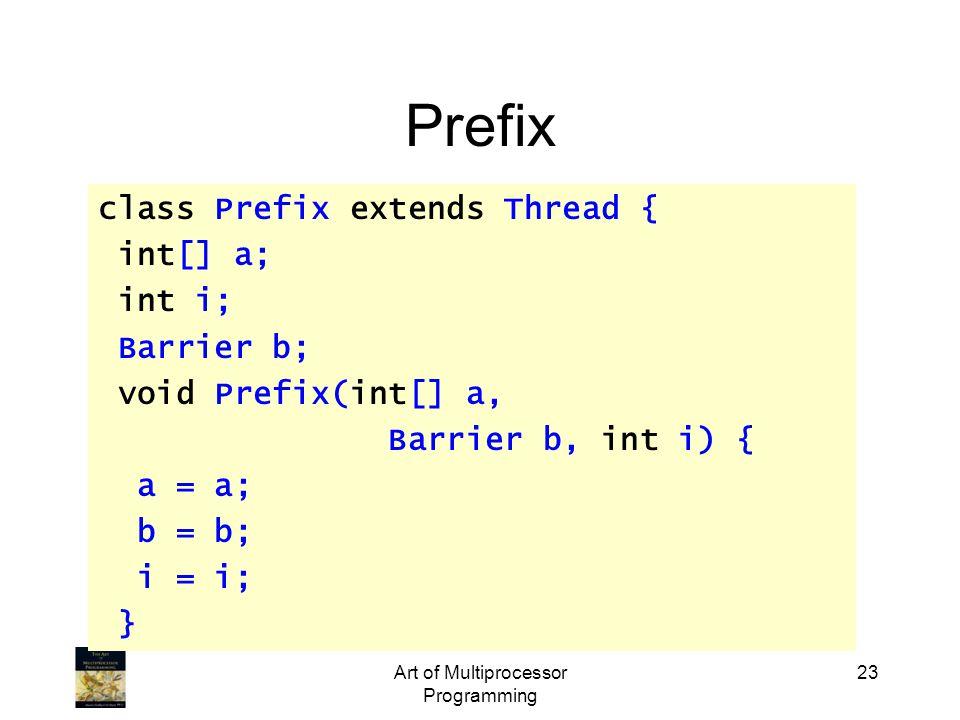 Art of Multiprocessor Programming 23 Prefix class Prefix extends Thread { int[] a; int i; Barrier b; void Prefix(int[] a, Barrier b, int i) { a = a; b = b; i = i; }