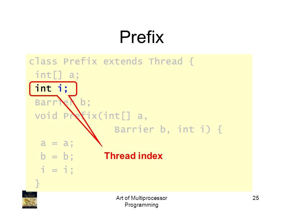 class Prefix extends Thread { int[] a; int i; Barrier b; void Prefix(int[] a, Barrier b, int i) { a = a; b = b; i = i; } Art of Multiprocessor Programming 25 Prefix Thread index