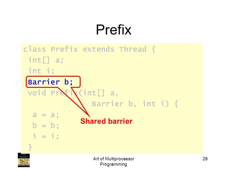 class Prefix extends Thread { int[] a; int i; Barrier b; void Prefix(int[] a, Barrier b, int i) { a = a; b = b; i = i; } Art of Multiprocessor Programming 26 Prefix Shared barrier