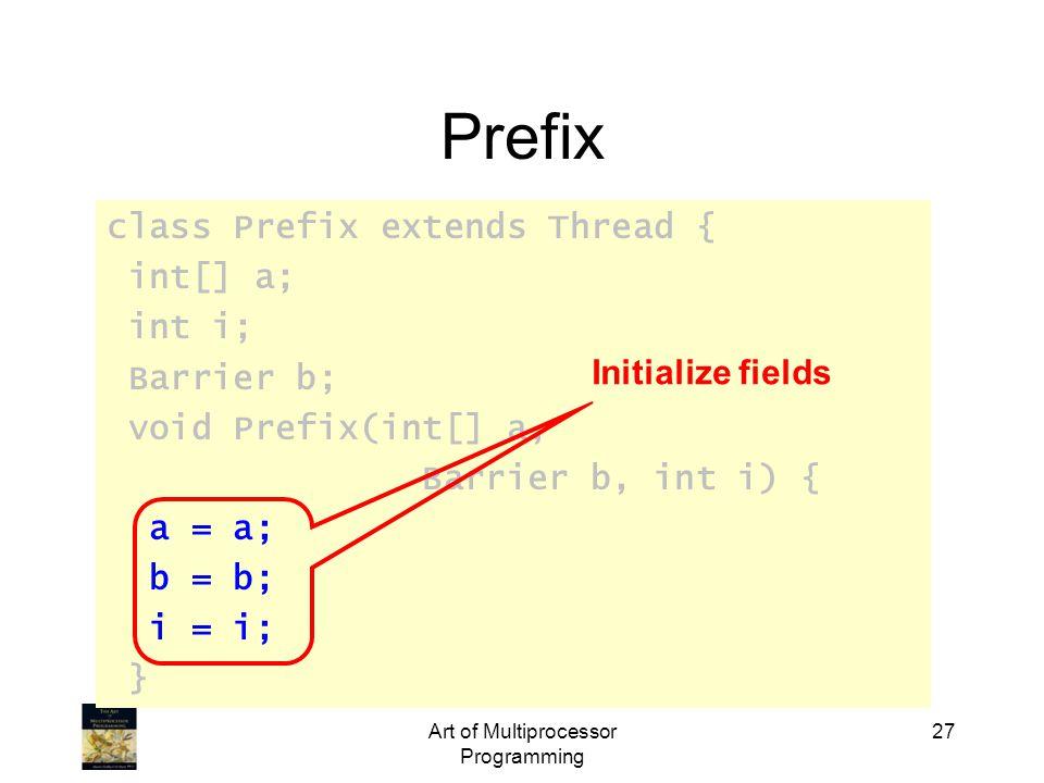 class Prefix extends Thread { int[] a; int i; Barrier b; void Prefix(int[] a, Barrier b, int i) { a = a; b = b; i = i; } Art of Multiprocessor Programming 27 Prefix Initialize fields
