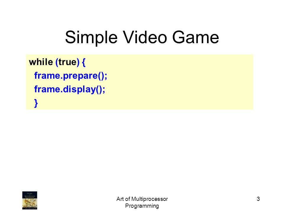 Art of Multiprocessor Programming 4 Simple Video Game while (true) { frame.prepare(); frame.display(); } What about overlapping work.