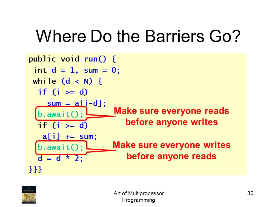 Art of Multiprocessor Programming 30 Where Do the Barriers Go? public void run() { int d = 1, sum = 0; while (d < N) { if (i >= d) sum = a[i-d]; b.awa