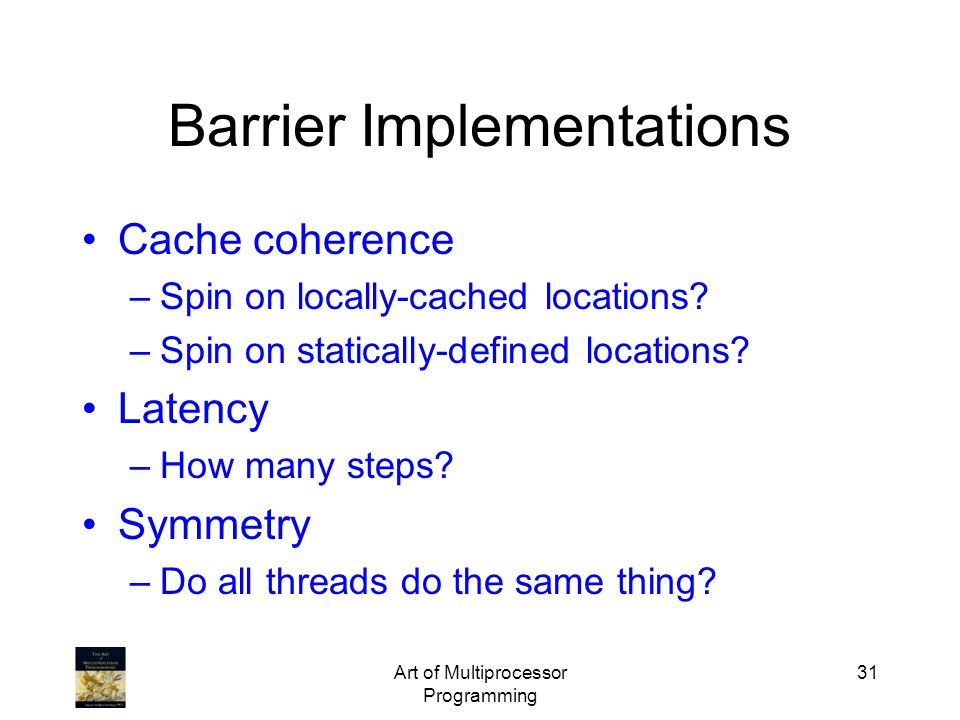 Art of Multiprocessor Programming 31 Barrier Implementations Cache coherence –Spin on locally-cached locations? –Spin on statically-defined locations?